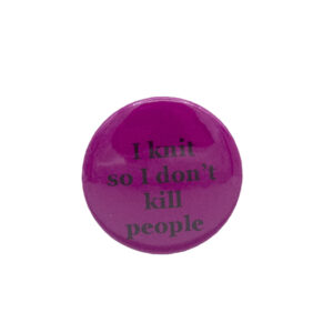 Pink button badge with black writing which reads I knit so I don't kill people