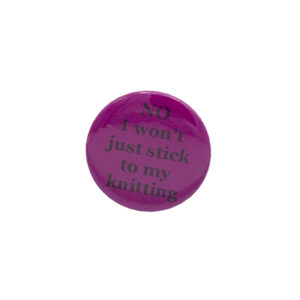 Pink button badge with black writing which reads NO I won't just stick to my knitting