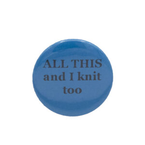 Turquoise button badge with black writing which reads ALL THIS and I knit too